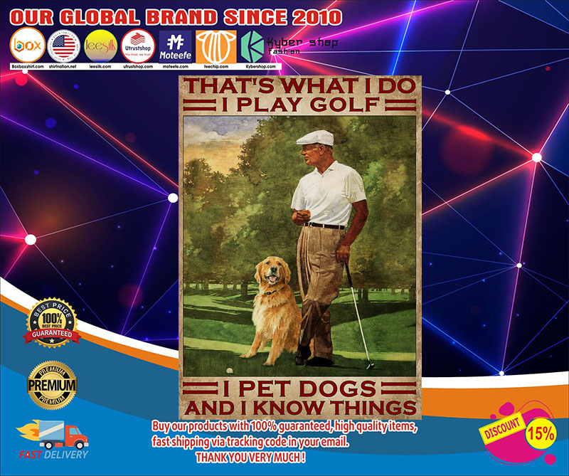 That's what I do I play golf I pet dogs and I kmow things poster4