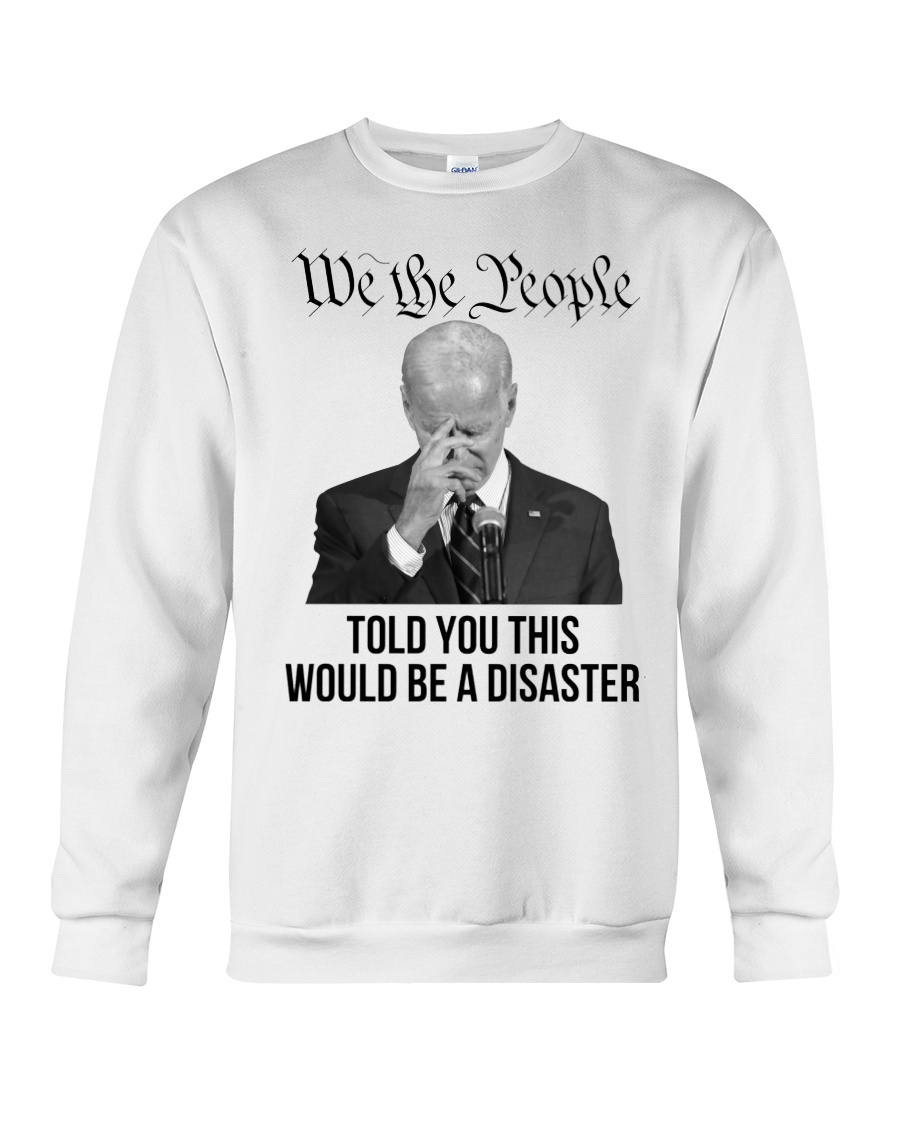 Joe Biben We The People Told You This Would e A Disaster Hoodie Shirt